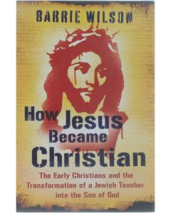 How Jesus became Christian - The Early Christians and the Transformation of a Jewish Teacher into the Son [Paperback] Barrie Wilson [2009] 9780753825792
