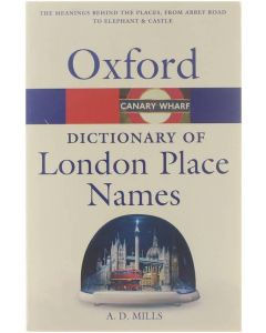 A dictionary of London place-names [the meanings behind the places, from Abbey Road to Elephant & Castle] [Paperback] A D Mills [2004] 9780198609575