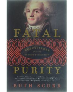 Fatal Purity - Robespierre and the French Revolution [Paperback] Ruth Scurr [2006] 9780805082616