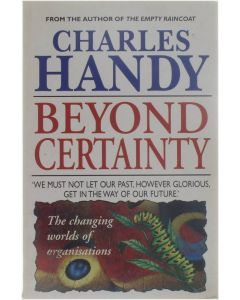 Beyond Certainty - The changing worlds of organisations [Paperback] Charles Handy [1996] 9780099549918
